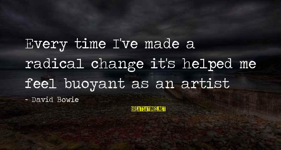 Bowie's Sayings By David Bowie: Every time I've made a radical change it's helped me feel buoyant as an artist