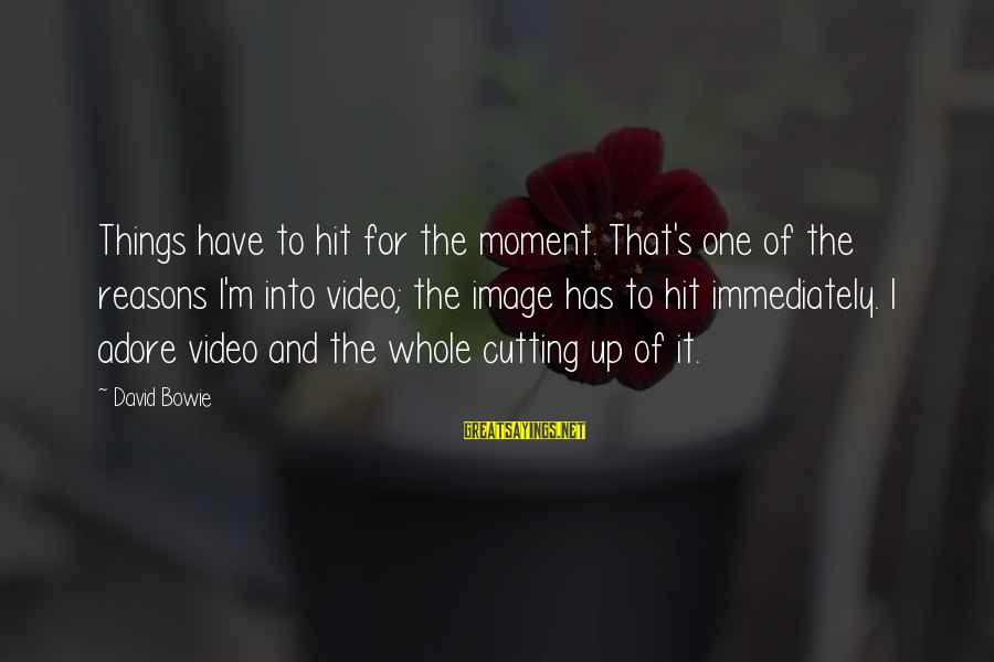 Bowie's Sayings By David Bowie: Things have to hit for the moment. That's one of the reasons I'm into video;