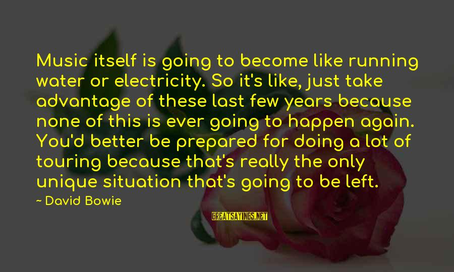 Bowie's Sayings By David Bowie: Music itself is going to become like running water or electricity. So it's like, just
