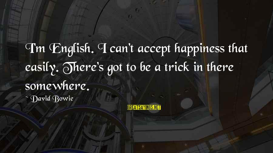 Bowie's Sayings By David Bowie: I'm English. I can't accept happiness that easily. There's got to be a trick in