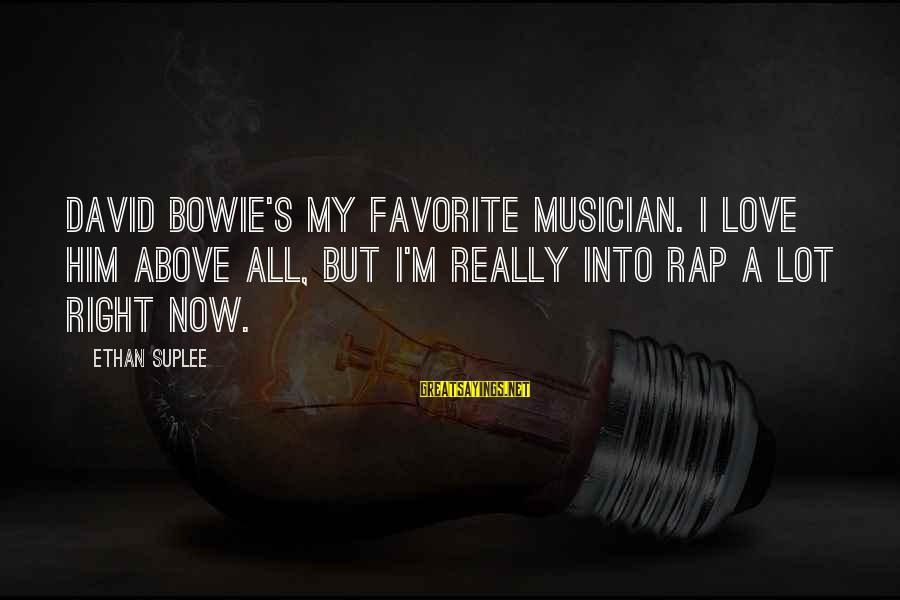 Bowie's Sayings By Ethan Suplee: David Bowie's my favorite musician. I love him above all, but I'm really into rap