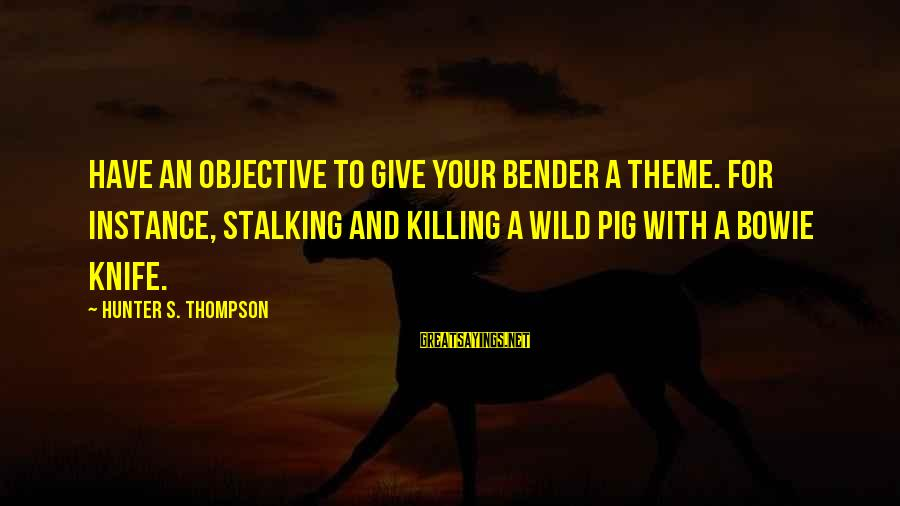 Bowie's Sayings By Hunter S. Thompson: Have an objective to give your bender a theme. For instance, stalking and killing a