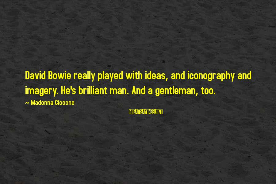 Bowie's Sayings By Madonna Ciccone: David Bowie really played with ideas, and iconography and imagery. He's brilliant man. And a