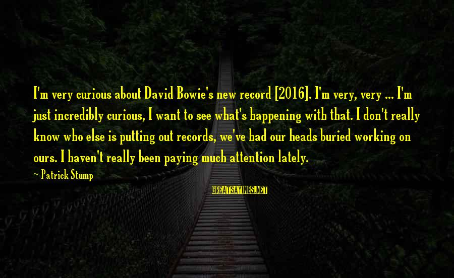Bowie's Sayings By Patrick Stump: I'm very curious about David Bowie's new record [2016]. I'm very, very ... I'm just