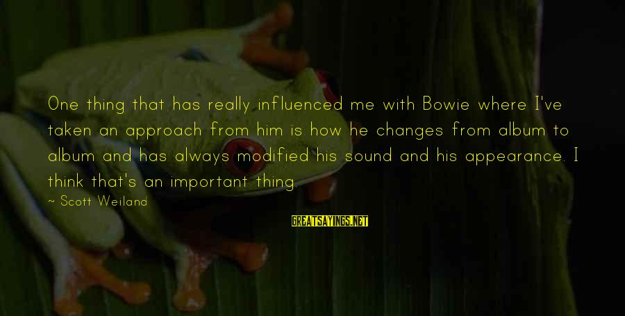 Bowie's Sayings By Scott Weiland: One thing that has really influenced me with Bowie where I've taken an approach from