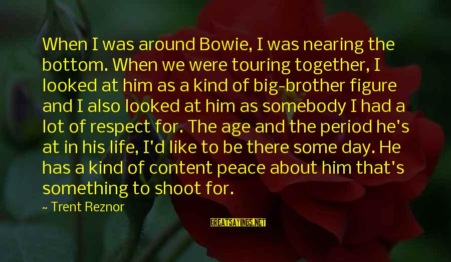 Bowie's Sayings By Trent Reznor: When I was around Bowie, I was nearing the bottom. When we were touring together,