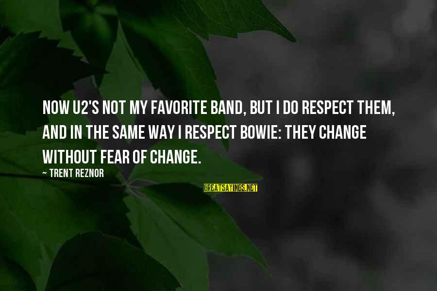 Bowie's Sayings By Trent Reznor: Now U2's not my favorite band, but I do respect them, and in the same