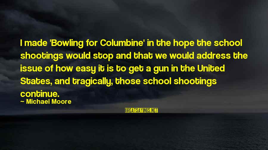 Bowling For Columbine Sayings By Michael Moore: I made 'Bowling for Columbine' in the hope the school shootings would stop and that