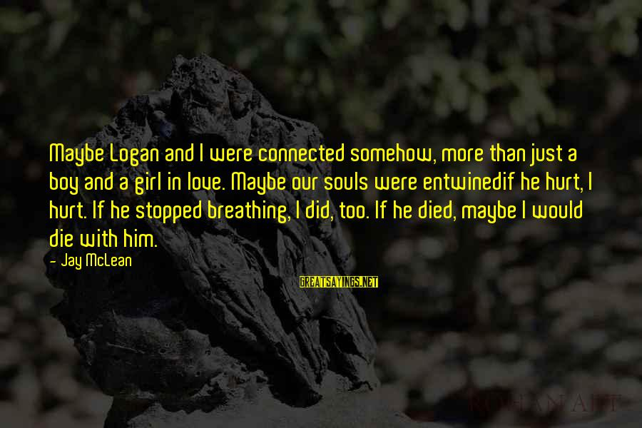 Boy Died In Love Sayings By Jay McLean: Maybe Logan and I were connected somehow, more than just a boy and a girl