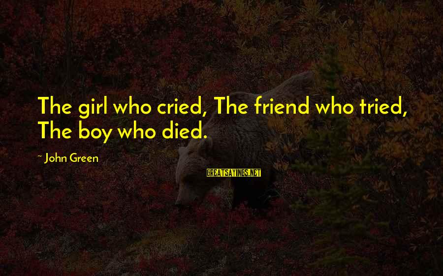 Boy Died In Love Sayings By John Green: The girl who cried, The friend who tried, The boy who died.