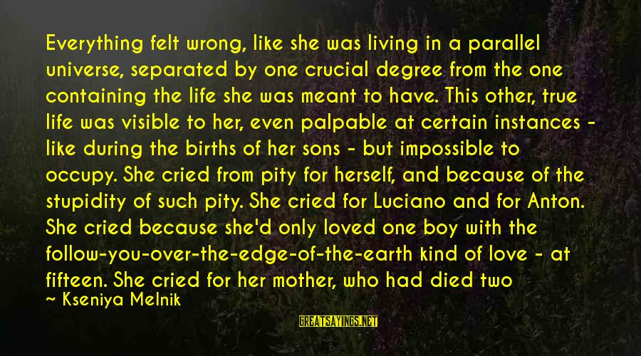Boy Died In Love Sayings By Kseniya Melnik: Everything felt wrong, like she was living in a parallel universe, separated by one crucial
