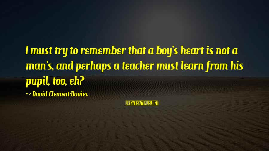 Boy Not A Man Sayings By David Clement-Davies: I must try to remember that a boy's heart is not a man's, and perhaps