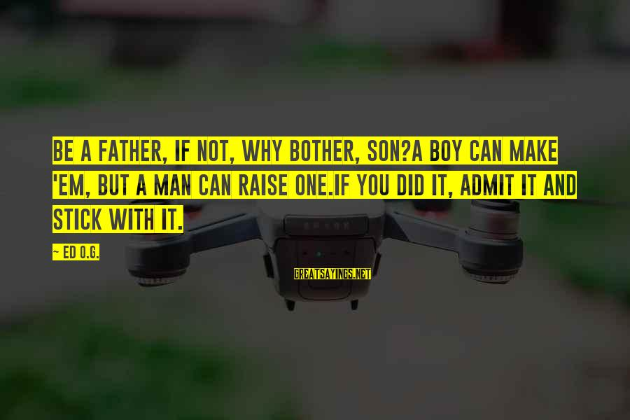 Boy Not A Man Sayings By Ed O.G.: Be a father, if not, why bother, son?A boy can make 'em, but a man