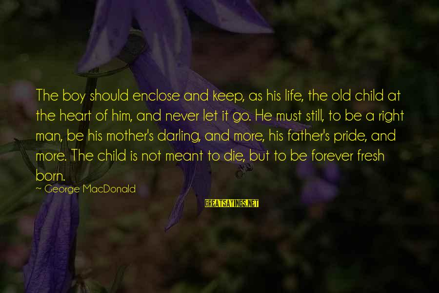 Boy Not A Man Sayings By George MacDonald: The boy should enclose and keep, as his life, the old child at the heart