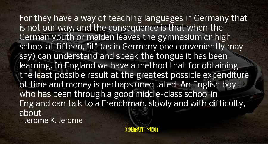 Boy Not A Man Sayings By Jerome K. Jerome: For they have a way of teaching languages in Germany that is not our way,