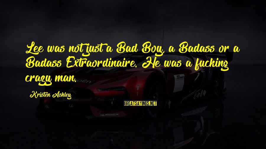 Boy Not A Man Sayings By Kristen Ashley: Lee was not just a Bad Boy, a Badass or a Badass Extraordinaire. He was