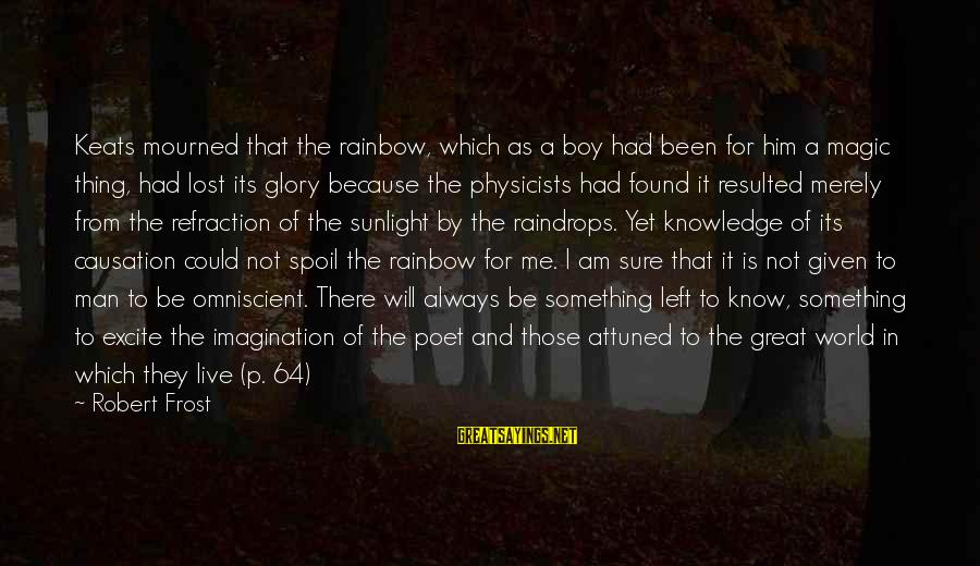 Boy Not A Man Sayings By Robert Frost: Keats mourned that the rainbow, which as a boy had been for him a magic