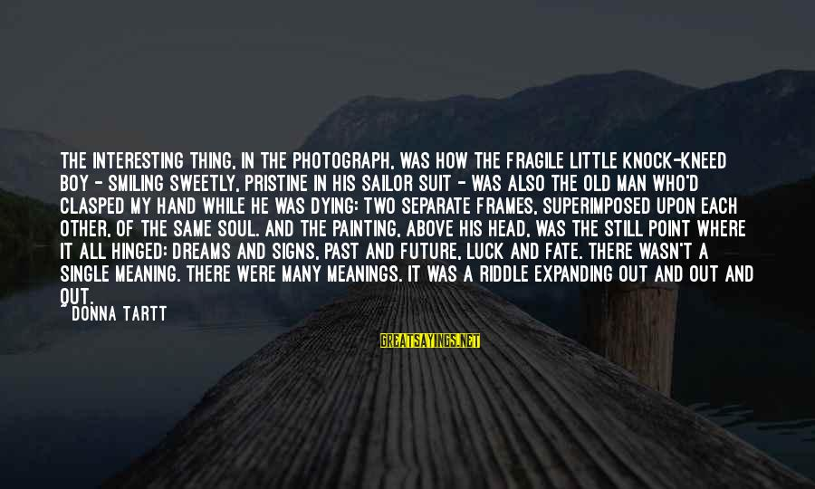Boy Smiling Sayings By Donna Tartt: The interesting thing, in the photograph, was how the fragile little knock-kneed boy - smiling