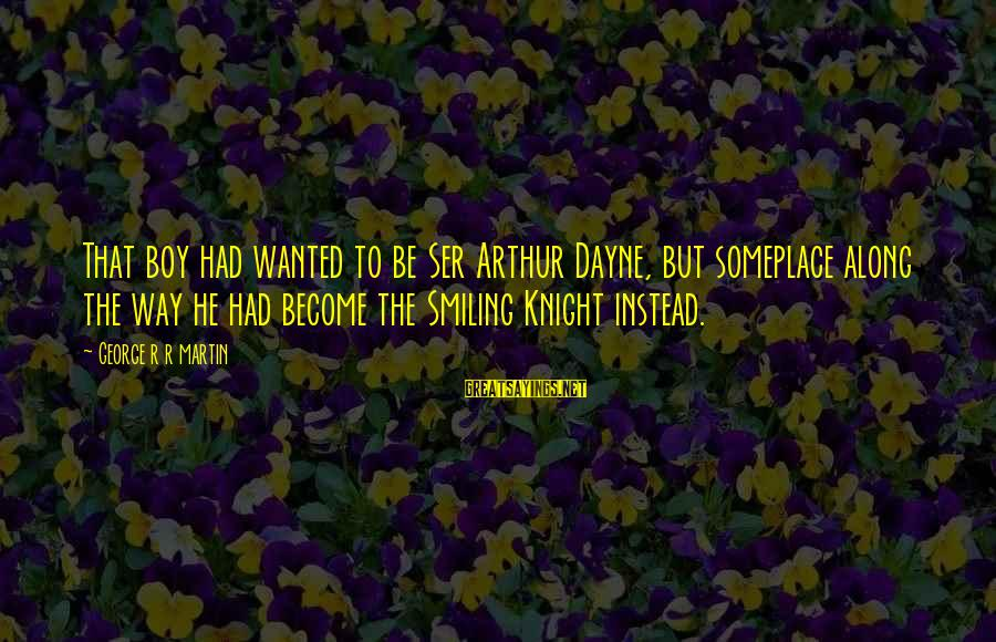 Boy Smiling Sayings By George R R Martin: That boy had wanted to be Ser Arthur Dayne, but someplace along the way he