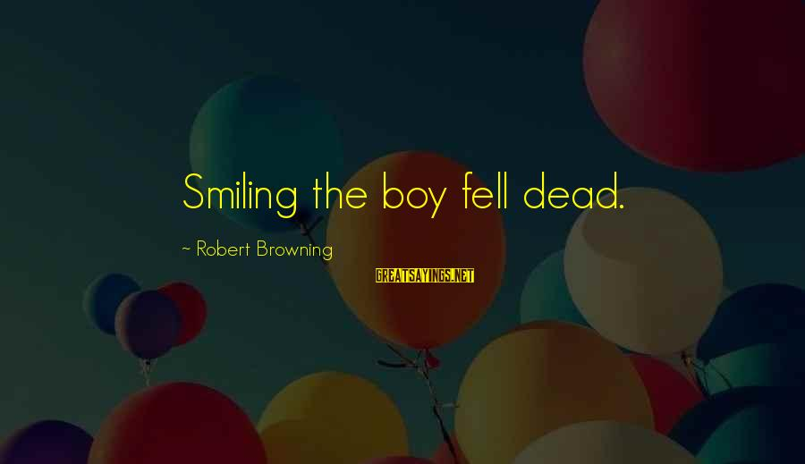 Boy Smiling Sayings By Robert Browning: Smiling the boy fell dead.