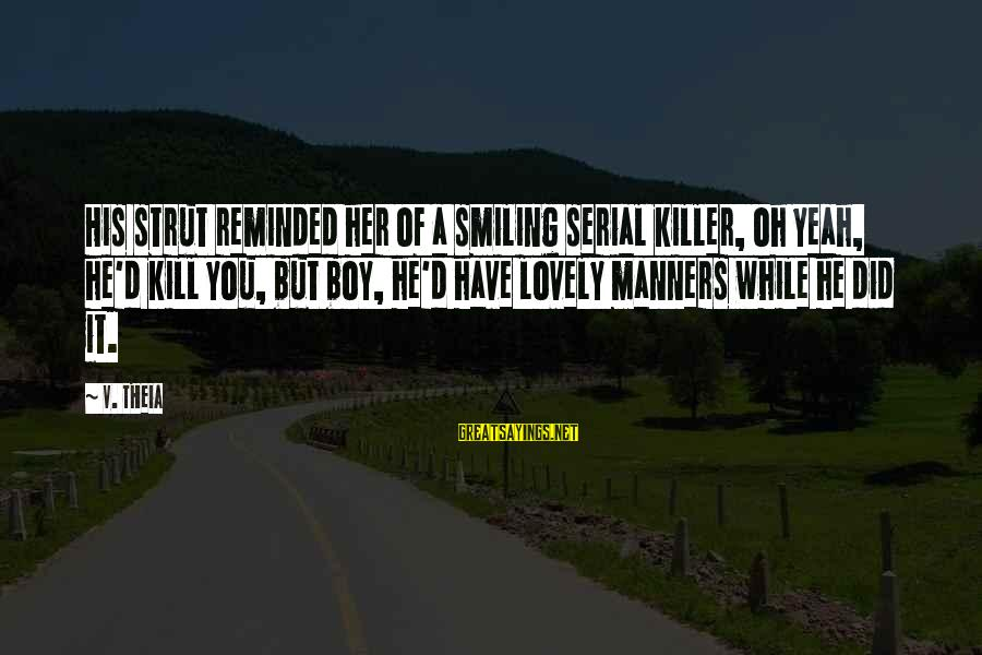 Boy Smiling Sayings By V. Theia: His strut reminded her of a smiling serial killer, oh yeah, he'd kill you, but