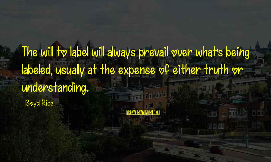 Boyd Rice Sayings By Boyd Rice: The will to label will always prevail over what's being labeled, usually at the expense