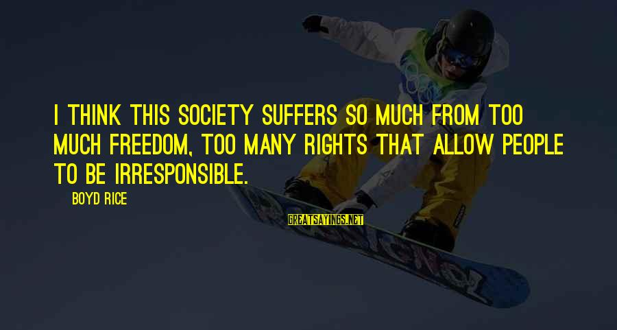 Boyd Rice Sayings By Boyd Rice: I think this society suffers so much from too much freedom, too many rights that