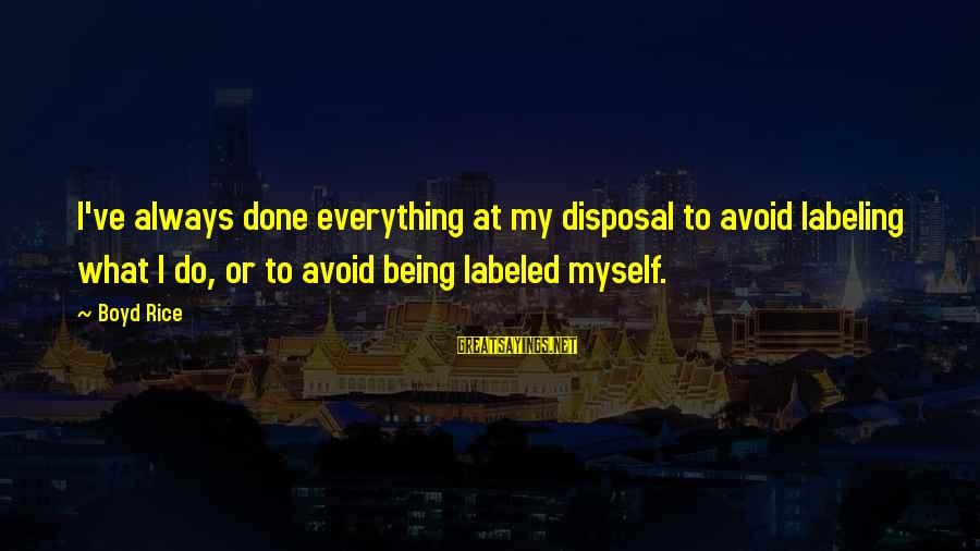 Boyd Rice Sayings By Boyd Rice: I've always done everything at my disposal to avoid labeling what I do, or to