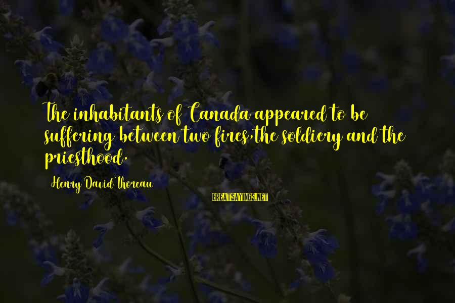 Boyfriend 30th Birthday Sayings By Henry David Thoreau: The inhabitants of Canada appeared to be suffering between two fires,the soldiery and the priesthood.