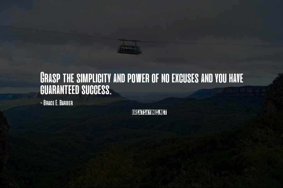 Brace E. Barber Sayings: Grasp the simplicity and power of no excuses and you have guaranteed success.