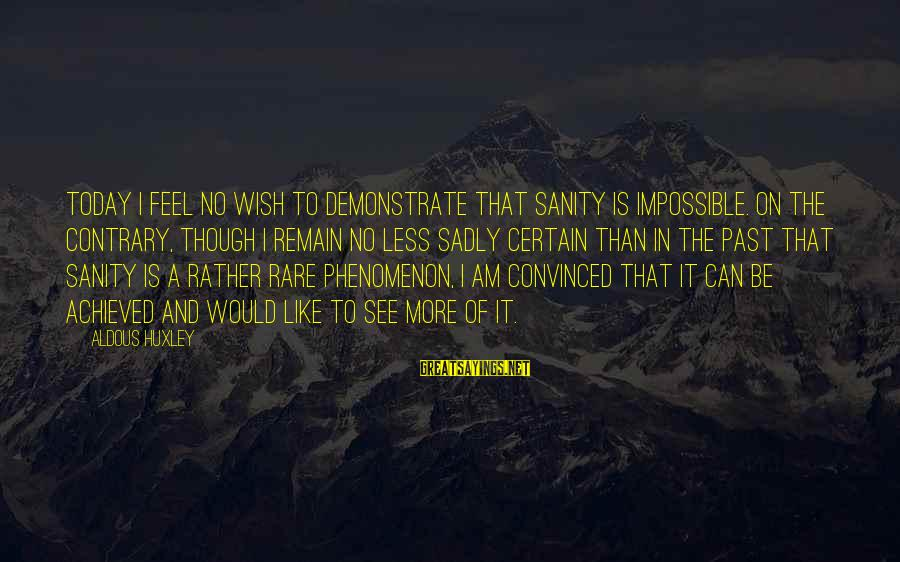 Bracely Sayings By Aldous Huxley: Today I feel no wish to demonstrate that sanity is impossible. On the contrary, though