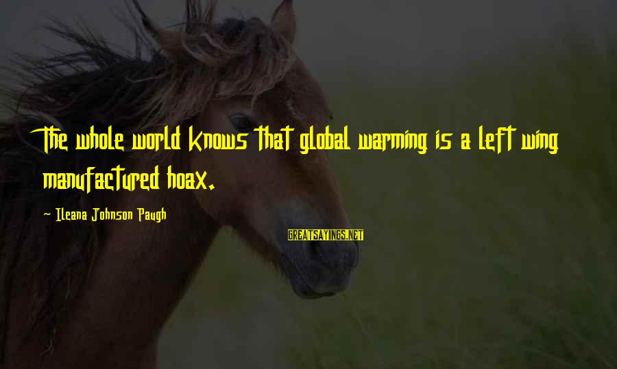 Bracely Sayings By Ileana Johnson Paugh: The whole world knows that global warming is a left wing manufactured hoax.
