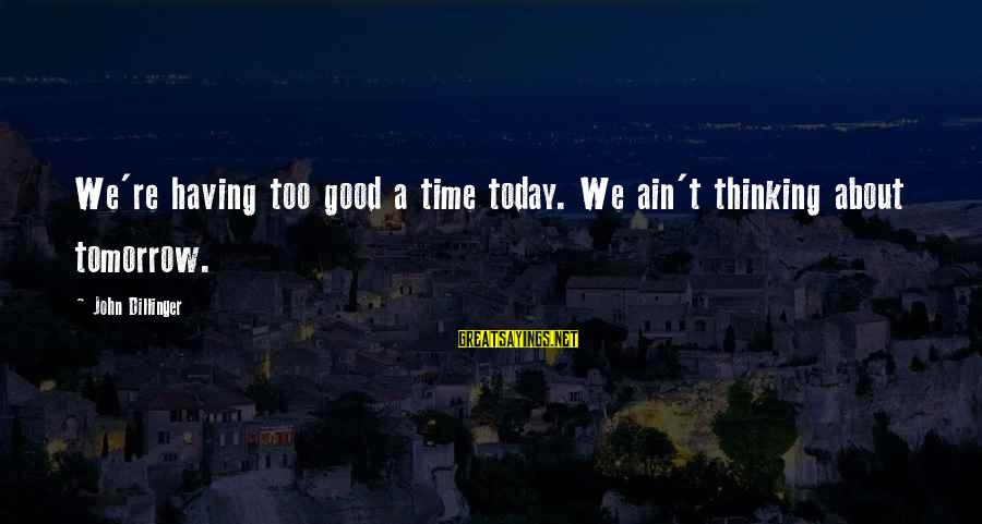 Bracely Sayings By John Dillinger: We're having too good a time today. We ain't thinking about tomorrow.