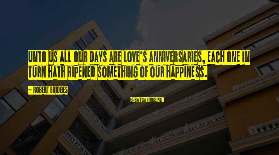 Bracely Sayings By Robert Bridges: Unto us all our days are love's anniversaries, each one In turn hath ripened something