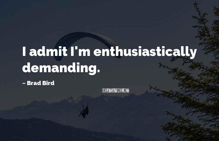 Brad Bird Sayings: I admit I'm enthusiastically demanding.