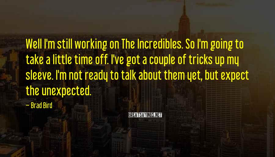 Brad Bird Sayings: Well I'm still working on The Incredibles. So I'm going to take a little time