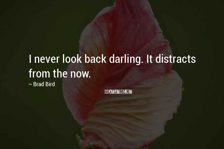 Brad Bird Sayings: I never look back darling. It distracts from the now.