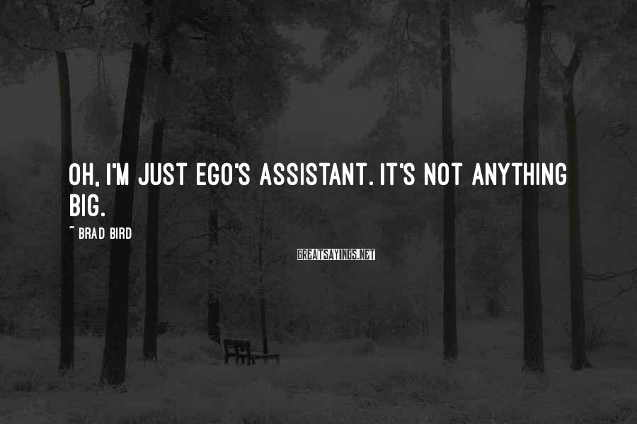Brad Bird Sayings: Oh, I'm just Ego's assistant. It's not anything big.