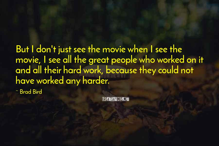 Brad Bird Sayings: But I don't just see the movie when I see the movie, I see all