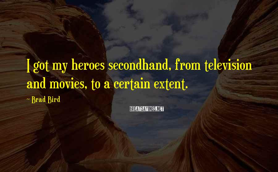 Brad Bird Sayings: I got my heroes secondhand, from television and movies, to a certain extent.