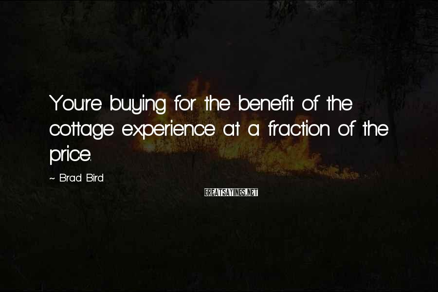Brad Bird Sayings: You're buying for the benefit of the cottage experience at a fraction of the price.