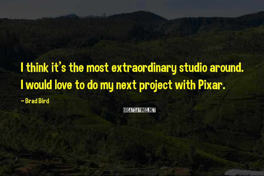 Brad Bird Sayings: I think it's the most extraordinary studio around. I would love to do my next