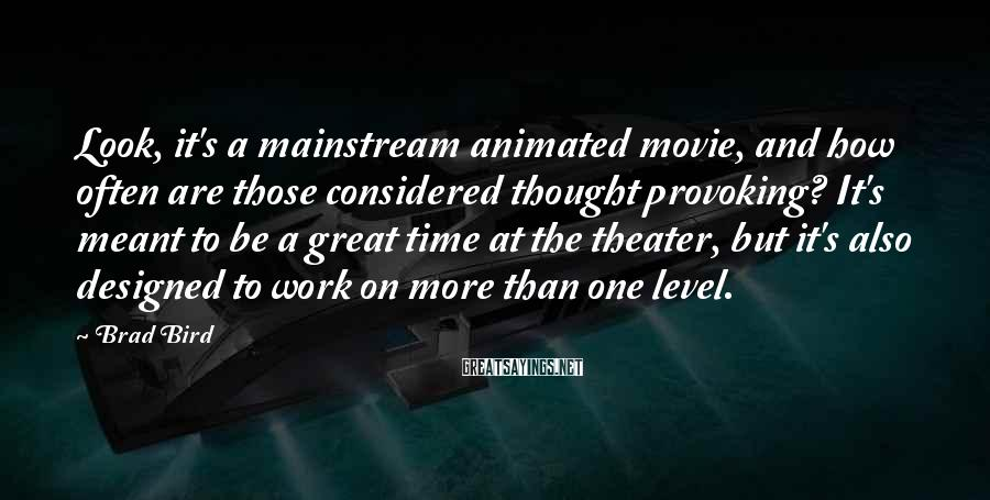 Brad Bird Sayings: Look, it's a mainstream animated movie, and how often are those considered thought provoking? It's