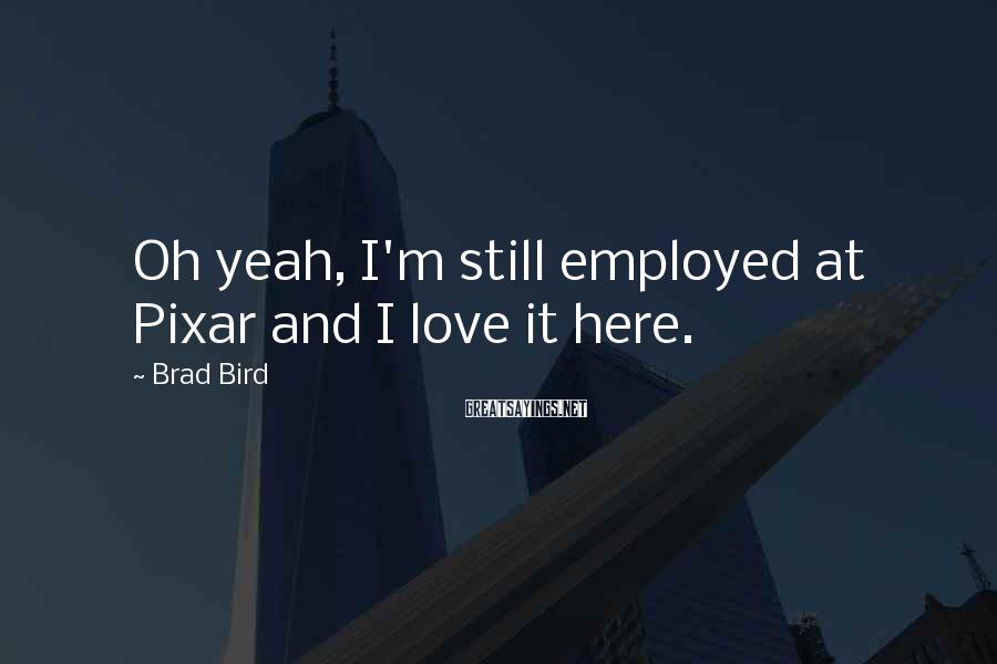 Brad Bird Sayings: Oh yeah, I'm still employed at Pixar and I love it here.