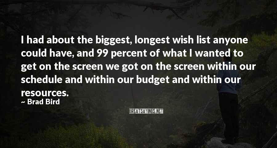 Brad Bird Sayings: I had about the biggest, longest wish list anyone could have, and 99 percent of