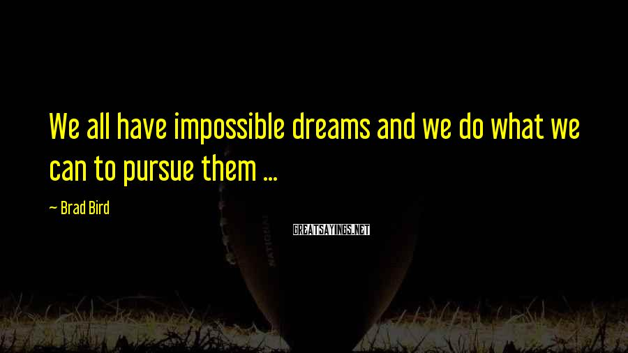 Brad Bird Sayings: We all have impossible dreams and we do what we can to pursue them ...