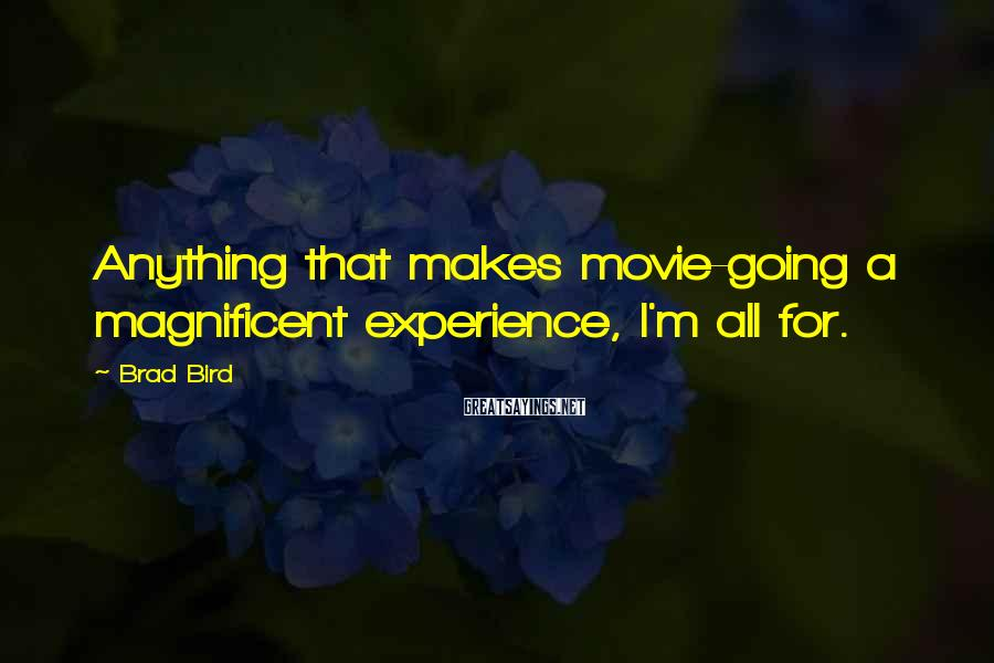 Brad Bird Sayings: Anything that makes movie-going a magnificent experience, I'm all for.