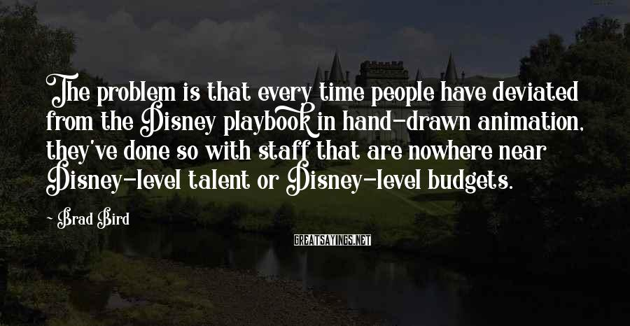 Brad Bird Sayings: The problem is that every time people have deviated from the Disney playbook in hand-drawn