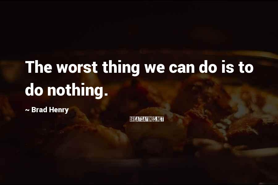Brad Henry Sayings: The worst thing we can do is to do nothing.