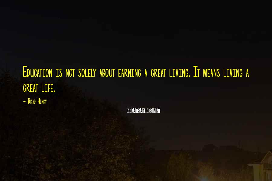 Brad Henry Sayings: Education is not solely about earning a great living. It means living a great life.